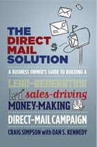 The Direct Mail Solution - A Business Owner's Guide to Building a Lead-Generating, Sales-Driving, Money-Making Direct-Mail Campaign eBook by Craig Simpson, Dan S. Kennedy
