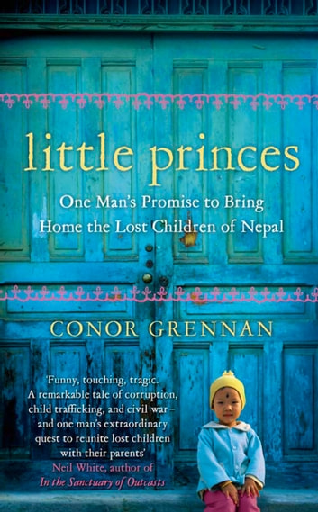 Little Princes: One Man's Promise to Bring Home the Lost Children of Nepal ebook by Conor Grennan