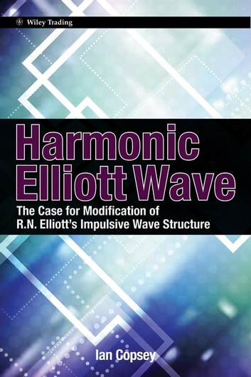 Harmonic Elliott Wave - The Case for Modification of R. N. Elliott's Impulsive Wave Structure ebook by Ian Copsey