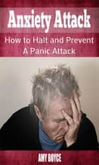 Anxiety Attack: How to Halt and Prevent a Panic Attack ebook by Amy Boyce