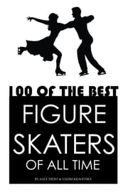 100 of the Best Figure Skaters of All Time ebook by alex trostanetskiy