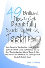 49 Brilliant Tips To Get Beautifully Sparkling, White, Teeth Ever - Have Beautiful Teeth In Your Smile With This Definitive Teeth Guide That Teaches You The Best Dental Solutions, Dental Cosmetic Tips, And Dental Care Products For Stunning Teeth You'll Definitely Love! ebook by Timothy S. Vanderhoff