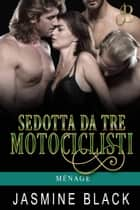 Sedotta Da Tre Motociclisti - Ménage, #1 eBook by Jasmine Black