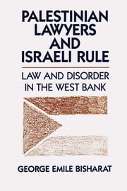 Palestinian Lawyers and Israeli Rule - Law and Disorder in the West Bank ebook by George Emile Bisharat