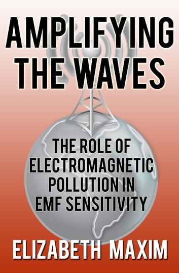 Amplifying the Waves: The Role of Electromagnetic Pollution in EMF Sensitivity ebook by Elizabeth Maxim