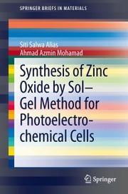 Synthesis of Zinc Oxide by Sol–Gel Method for Photoelectrochemical Cells ebook by Siti Salwa Alias,Ahmad Azmin Mohamad