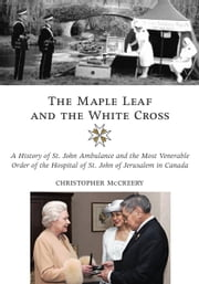 The Maple Leaf and the White Cross - A History of St. John Ambulance and the Most Venerable Order of the Hospital of St. John of Jerusalem in Canada ebook by Christopher McCreery