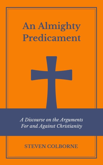 An Almighty Predicament: A Discourse on the Arguments For and Against Christianity ebook by Steven Colborne