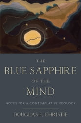 The Blue Sapphire of the Mind - Notes for a Contemplative Ecology ebook by Douglas E. Christie