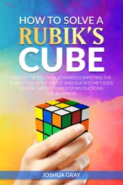 How To Solve A Rubik's Cube: Master The Solution Towards Completing The Rubik's Cube In The Easiest And Quickest Methods Possible With Step By Step Instructions For Beginners ebook by Joshua Gray