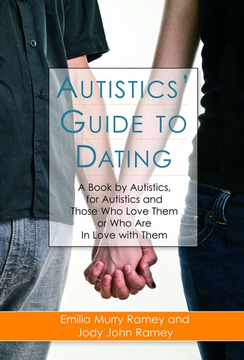 Autistics' Guide to Dating - A Book by Autistics, for Autistics and Those Who Love Them or Who Are in Love with Them eBook by Jody John Ramey,Emilia Murry Ramey