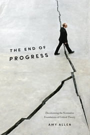 The End of Progress - Decolonizing the Normative Foundations of Critical Theory ebook by Amy Allen