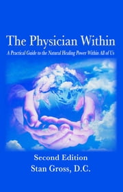 The Physician Within - A Practical Guide to the Natural Healing Power Within All of Us ebook by Stan Gross,D.C.