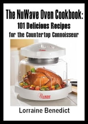The NuWave Oven Cookbook: 101 Delicious Recipes for the Countertop Connoisseur ebook by Benedict, Lorraine
