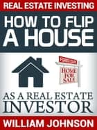 Real Estate Investing: How to Flip a House as a Real Estate Investor ebook by William Johnson