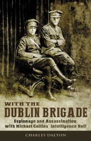 Espionage and Assasination with Michael Collins' Intelligence Unit: With the Dublin Brigade ebook by Charles Dalton