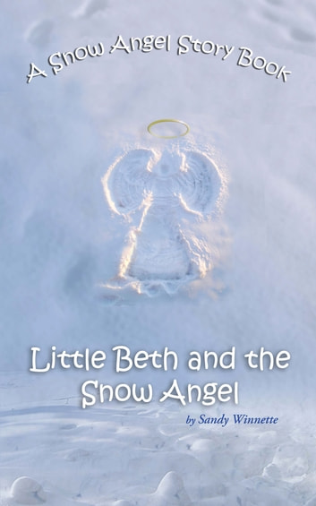A Snow Angel Story Book - Little Beth and the Snow Angel ebook by Sandy Winnette