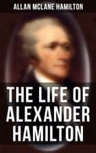 The Life of Alexander Hamilton - Based on Family Letters and Other Personal Documents (Illustrated Edition) eBook by Allan McLane Hamilton