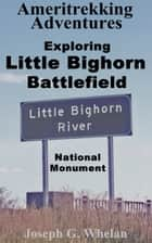 Ameritrekking Adventures: Exploring Little Bighorn Battlefield National Monument ebook by Joseph Whelan