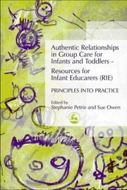 Authentic Relationships in Group Care for Infants and Toddlers – Resources for Infant Educarers (RIE) Principles into Practice ebook by Stephanie Petrie,Sue Owen