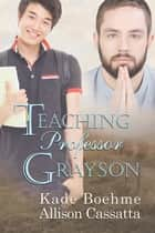 Teaching Professor Grayson ebook by Allison Cassatta, Kade Boehme, Allison Cassatta