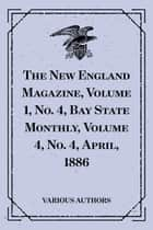 The New England Magazine, Volume 1, No. 4, Bay State Monthly, Volume 4, No. 4, April, 1886 ebook by Various Authors
