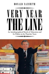 VERY NEAR THE LINE - An Autobiographical Sketch of Education and Its Politics in the Thatcher Years ebook by DONALD NAISMITH