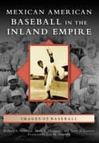 Mexican American Baseball in the Inland Empire ebook by Mark A. Ocegueda, Terry A. Cannon, Richard A. Santillan,...