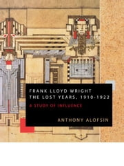 Frank Lloyd Wright: The Lost Years, 1910-1922 ebook by Alofsin, Anthony
