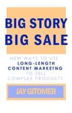 Big Story, Big Sale: New Ways to Use Long-Length Content Marketing to Sell Complex Products ebook by Jay Gitomer