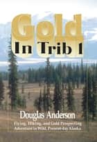 Gold in Trib 1 - Flying, Hiking and Gold Prospecting - Adventure in Wild Present-Day Alaska ebook by Douglas Anderson