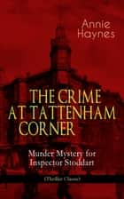 THE CRIME AT TATTENHAM CORNER – Murder Mystery for Inspector Stoddart (Thriller Classic) - From the Renowned Author of The Bungalow Mystery, The Blue Diamond, The Abbey Court Murder and Who Killed Charmian Karslake? ebook by Annie Haynes