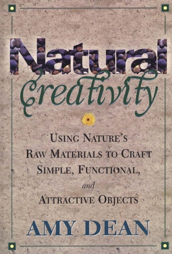 Natural Creativity - Exploring and Using Nature's Raw Material to Craft Simple, Functional, and Attractive Objects ebook by Amy Dean