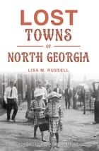 Lost Towns of North Georgia ebook by Lisa M. Russell,Raymond Atkins