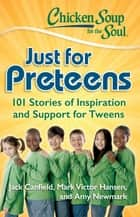 Chicken Soup for the Soul: Just for Preteens - 101 Stories of Inspiration and Support for Tweens ebook by Jack Canfield, Mark Victor Hansen, Amy Newmark