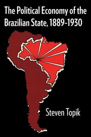 The Political Economy of the Brazilian State, 1889–1930 ebook by Steven Topik