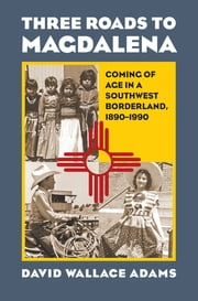 Three Roads to Magdalena - Coming of Age in a Southwest Borderland, 1890-1990 ebook by David Wallace Adams