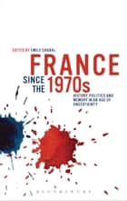 France since the 1970s - History, Politics and Memory in an Age of Uncertainty ebook by Emile Chabal