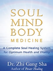 Soul Mind Body Medicine - A Complete Soul Healing System for Optimum Health and Vitality ebook by Zhi Gang Sha, MD