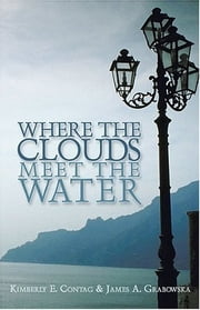 Where the Clouds Meet the Water ebook by Kimberly E. Contag,James A. Grabowska