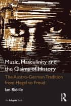 Music, Masculinity and the Claims of History - The Austro-German Tradition from Hegel to Freud ebook by Ian Biddle