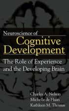 Neuroscience of Cognitive Development - The Role of Experience and the Developing Brain ebook by Charles A. Nelson, Kathleen M. Thomas, Michelle de Haan