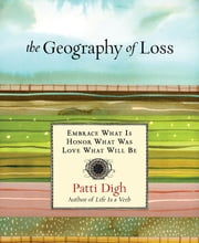 Geography of Loss - Embrace What Is, Honor What Was, Love What Will Be ebook by Patti Digh