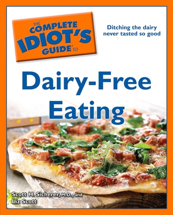 The Complete Idiot's Guide to Dairy-Free Eating - Ditching the Dairy Never Tasted So Good eBook by Liz Scott,Scott Sicherer M.D.