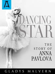 Dancing Star - The Story of Anna Pavlova ebook by Gladys Malvern