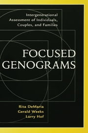 Focused Genograms - Intergenerational Assessment of Individuals, Couples, and Families ebook by Rita DeMaria,Gerald Weeks,Larry Hof