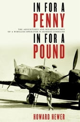 In For a Penny, In For a Pound - The Adventures and Misadventures of a Wireless Operator in Bomber Command ebook by Howard Hewer