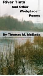 River Tints and Other Workplace Poems ebook by Thomas M. McDade