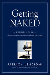 Getting Naked - A Business Fable About Shedding The Three Fears That Sabotage Client Loyalty ebook by Patrick M. Lencioni