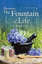 Rasayana: The Fountain of Life ebook by Dr. Mayank S. Vora